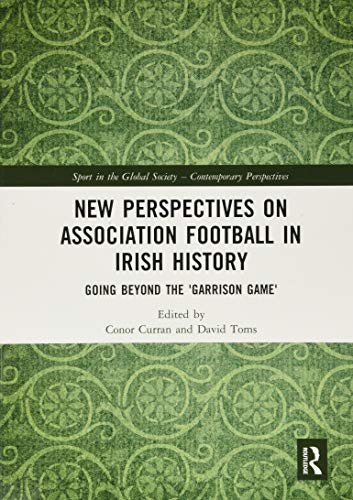 New Perspectives on Association Football in Irish History: Going beyond the 'Garrison Game'