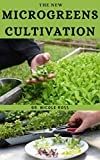 THE NEW MICROGREENS CULTIVATION: The basic guide on everything you need to know about cultivating nutrient filled green plants both indoor and outdoor ... and profitable business. (English Edition)
