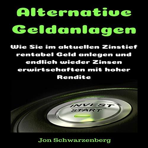 Alternative Geldanlagen: Wie Sie im aktuellen Zinstief rentabel Geld anlegen und endlich wieder Zinsen erwirtschaften mit hoher Rendite