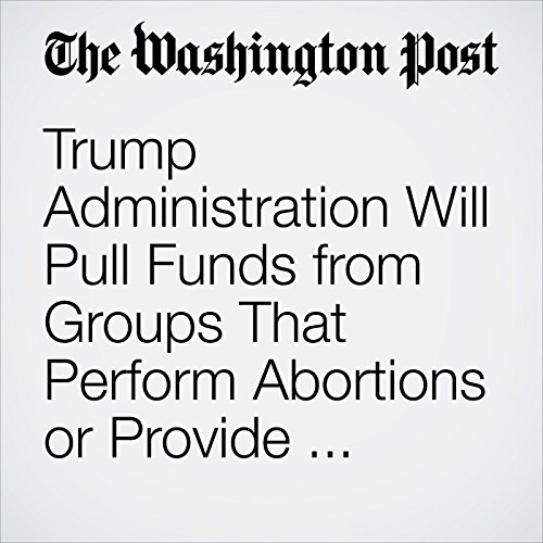 Trump Administration Will Pull Funds from Groups That Perform Abortions or Provide Referrals copertina