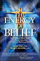 The Energy of Belief: Psychology's Power Tools to Focus Intention and Release Blocking Beliefs