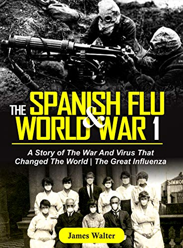 THE SPANISH FLU AND WORLD WAR 1: A Story of The War And Virus That Changed The World | The Great Influenza (The Spanish Flu Pandemic Book 2) (English Edition)