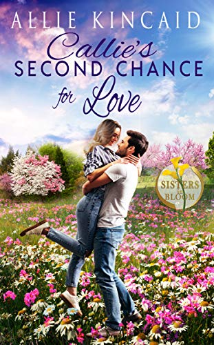 Callie's Second Chance for Love: A Sweet Small-Town Romance (Sisters in Bloom Book 1) by [Allie Kincaid]