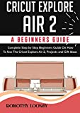 Cricut Explore Air 2: A Beginners Guide: Complete Step By Step Beginners Guide On How To Use The Cricut Explore Air 2, Projects and Gift Ideas