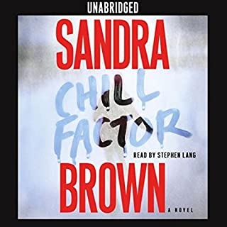 Chill Factor     A Novel              By:                                                                                                                                 Sandra Brown                               Narrated by:                                                                                                                                 Stephen Lang                      Length: 13 hrs and 29 mins     1,569 ratings     Overall 4.2