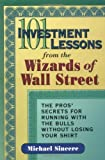 101 Investment Lessons from the Wizards of Wall Street: The Pro's Secrets for Running with the Bulls without Losing Your Shirt