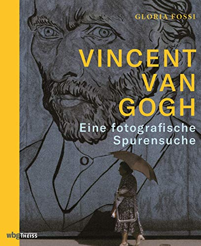 Vincent van Gogh. Eine fotografische Spurensuche. Orte, die den Maler inspirierten: poetisch-analytischer Einblick in van Goghs Leben und Werk. Text-Bildband mit Gemälden, Zeichnungen & Fotografien.