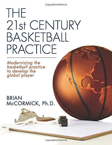 The 21st Century Basketball Practice: Modernizing the basketball practice to develop the global player.