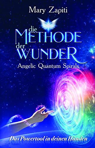 Die Methode der Wunder - Angelic Quantum Spirals: Das Powertool in deinen Händen