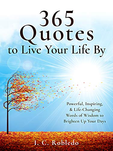 365 Quotes to Live Your Life By: Powerful, Inspiring, & Life-Changing Words of Wisdom to Brighten Up Your Days (Master Your Mind, Revolutionize Your Life Series) by [I. C. Robledo]