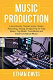 Music Production: Learn How to Product Music, Studio Recording, Mixing, Songwriting for Trap Music, Pop Music, Rock Music and Electronic Dance Music