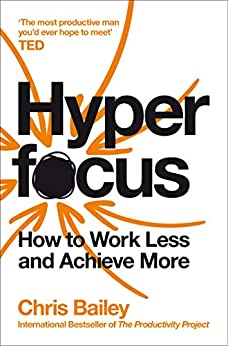 Hyperfocus: How to Work Less to Achieve More by [Chris Bailey]