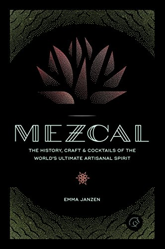 Mezcal: The History, Craft & Cocktails of the World's Ultimate...