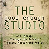 The Good Enough Studio: Art Therapy Through the Prism of Space, Matter, and Action