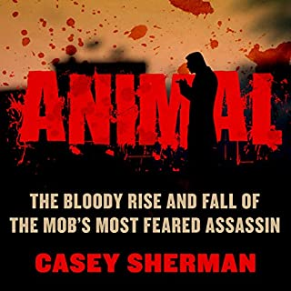 Animal     The Bloody Rise and Fall of the Mob's Most Feared Assassin              By:                                                                                                                                 Casey Sherman                               Narrated by:                                                                                                                                 Jim Goad                      Length: 8 hrs and 48 mins     25 ratings     Overall 4.3