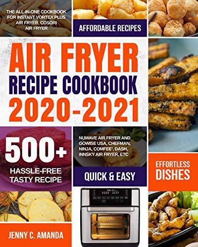 AIR FRYER RECIPE COOKBOOK 2020-2021: The All-in-one Cookbook for Instant Vortex Plus Air Fryer, COSORI Air Fryer, NUWAVE Air Fryer and GoWISE USA, Chefman,Ninja,COMFEE', DASH, Innsky Air Fryer, Etc