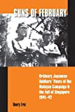 Frei, H: Guns of February: Ordinary Japanese Soldiers' Views of the Malayan Campaign in 1941