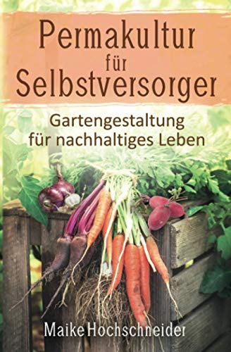 Permakultur für Selbstversorger – Gartengestaltung für nachhaltiges Leben
