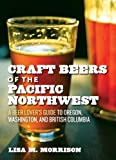 Craft Beers of the Pacific Northwest: A Beer Lover's Guide to Oregon, Washington, and British...