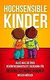 Hochsensible Kinder: Alles was Sie über bedürfnisorientierte Erziehung für gefühlsstarke Kinder wissen müssen