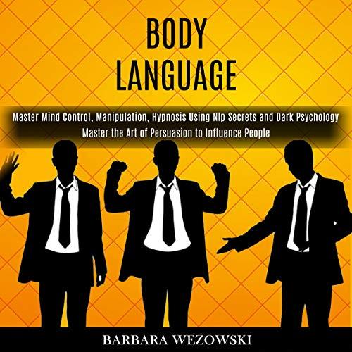 Download Body Language: Master Mind Control, Manipulation, Hypnosis Using NLP Secrets and Dark Psychology - M audio book