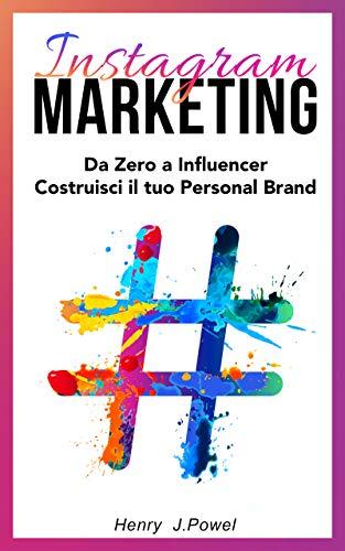 Instagram Marketing: Da Zero a Influencer:  Costruisci il tuo Personal Brand
