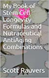 My Book of Stem Cell Longevity Formulas and Nutraceutical AntiAging Combinations: Based on scientific research studies of foods, herbs and extracts proven to grow stem cells that extend lifespan
