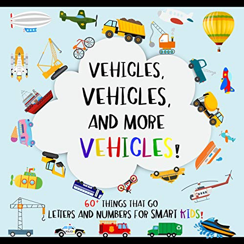Vehicles, 60+ Things That Go; Letters and Numbers for Smart Kids: Including Cars, Trucks, Airplanes, Military, Construction Vehicles, and More (Vehicle ... Age (Vehicles Books! 1) (English Edition)