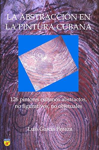La abstracción en la pintura cubana: 126 pintores cubanos abstractos, no figurativos, no objetuales