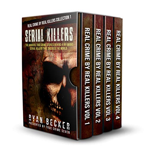 Serial Killers: The Horrific True Crime Stories Behind 4 Infamous Serial Killers That Shocked The World (Real Crime By Real Killers Collection Book 1)