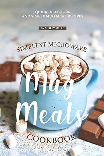 Simplest Microwave Mug Meals Cookbook: Quick, Delicious and Simple Mug Meal Recipes