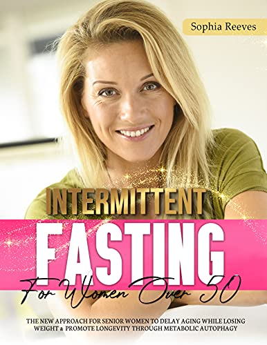 Intermittent Fasting For Women Over 50: The New Approach For Senior Women to Delay Aging While Losing Weight & Promote Longevity Through Metabolic Autophagy