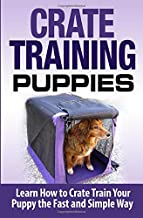 Crate Training Puppies: Learn How to Crate Train Your Dog the Fast and Easy Way (Dog Training) (Volume 1)