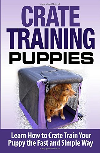 Crate Training Puppies: Learn How to Crate Train Your Dog the Fast and Easy Way (Dog Training)
