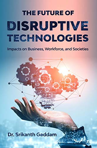 The Future of Disruptive Technologies: Impacts on Business, Workforce, and Societies by [Dr. Srikanth Gaddam]