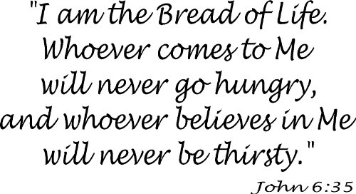 John 6:35 Vinyl Wall Art, I Am the Bread of Life. Whoever Comes to Me Will Never Go Hungry, and Whoever Believes in Me Will Never Be Thirsty