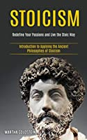 Stoicism: Redefine Your Passions and Live the Stoic Way (Introduction to Applying the Ancient Philosophies of Stoicism)