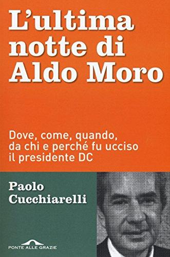 L'ultima notte di Aldo Moro. Dove, come, quando, da chi e perché fu ucciso il presidente DC