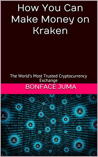 How You Can Make Money on Kraken: The World's Most Trusted Cryptocurrency Exchange (Blockchain Book 2) (English Edition)