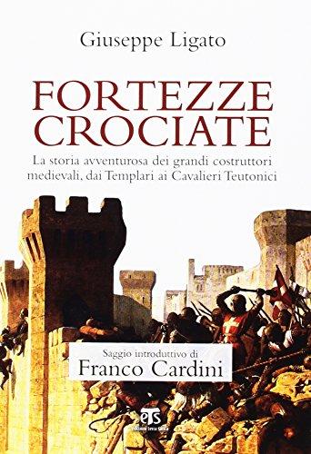 Fortezze crociate. La storia avventurosa dei grandi costruttori medievali, dai templari ai cavalieri teutonici
