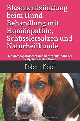 Blasenentzündung beim Hund - Behandlung mit Homöopathie, Schüsslersalzen und Naturheilkunde: Ein homöopathischer und naturheilkundlicher Ratgeber für den Hund