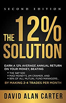THE 12% SOLUTION: Earn A 12% Average Annual Return On Your Money, Beating The S&P 500, Mad Money's Jim Cramer, And 99% Of All Mutual Fund Managers… By Making 2-4 Trades Per Month by [David Alan Carter]