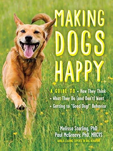 "Making Dogs Happy: A Guide to How They Think, What They Do (and Don't) Want, and Getting to ""Good Dog!"" Behavior"
