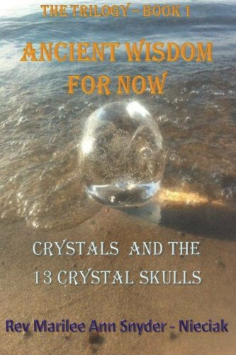 Ancient Wisdom for NOW!: Crystals and The 13 Crystal Skulls (ANCIENT WISDOM FOR NOW -The Trilogy) (Volume 1)