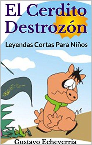Leyendas Cortas Para Niños - El Cerdito Destrozón (Cuentos Inventados, Cortos e Ilustrados con Valores Cristianos nº 5)