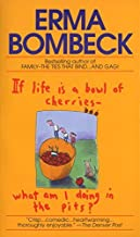 If Life Is a Bowl of Cherries, What Am I Doing in the Pits? by Erma Bombeck (1985-03-12)