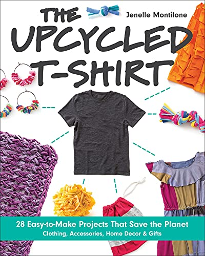 The Upcycled T-Shirt: 28 Easy-to...