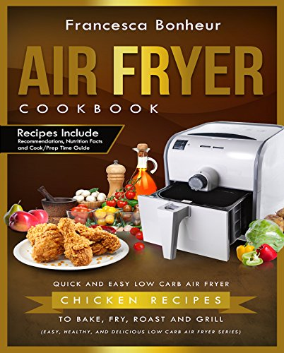 Air Fryer Cookbook: Quick and Easy Low Carb Air Fryer Chicken Recipes to Bake, Fry, Roast and Grill (Easy, Healthy and Delicious Low Carb Air Fryer Series Book 3) (English Edition)