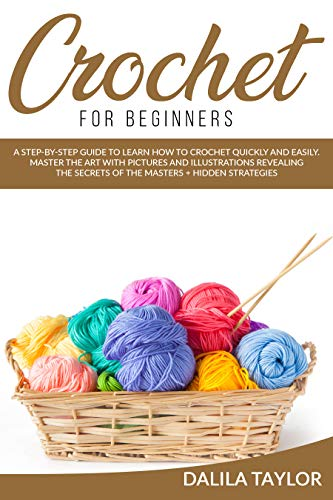 CROCHET FOR BEGINNERS: A Step-by-Step Guide to Learn How to Crochet Quickly and Easily. Master the Art with Pictures and illustrations Revealing the Secrets of the Masters + Hidden Strategies