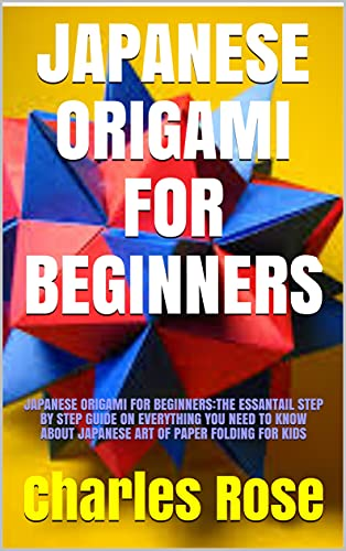 JAPANESE ORIGAMI FOR BEGINNERS: JAPANESE ORIGAMI FOR BEGINNERS:THE ESSANTAIL STEP BY STEP GUIDE ON EVERYTHING YOU NEED TO KNOW ABOUT JAPANESE ART OF PAPER FOLDING FOR KIDS (English Edition)